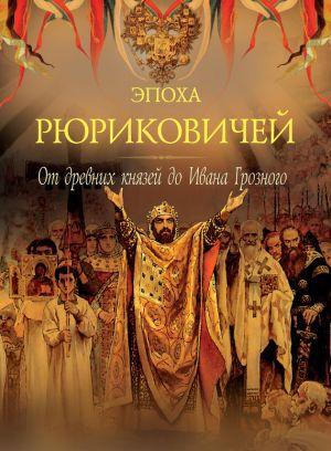 Эпоха Рюриковичей. От древних князей до Ивана Грозного