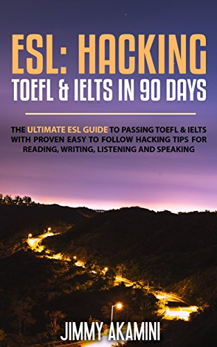 ESL: Hacking TOEFL & IELTS in 90 days [The Ultimate Guide to passing TOEFL & IELTS with proven hacking tips on reading, writing, listening and speaking]
