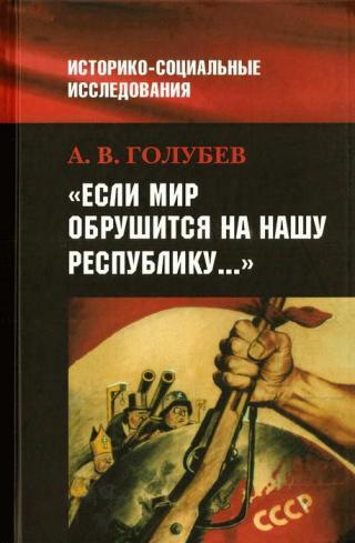 «Если мир обрушится на нашу Республику»: Советское общество и внешняя угроза в 1920-1940-е гг.