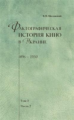 Фактографическая история кино в Украине. 1896-1930. Том 3. Часть 2