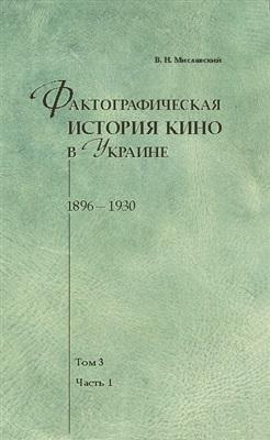Фактографическая история кино в Украине. 1896-1930. Том 3. Часть 1