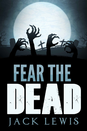 Fear the Dead: A Zombie Apocalypse Book