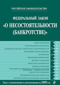Федеральный закон «О несостоятельности (банкротстве)». Текст с изменениями и дополнениями на 2009 год