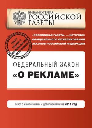 Федеральный закон «О рекламе». Текст с изменениями и дополнениями на 2011 год