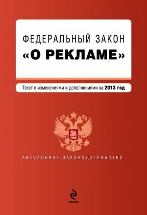 Федеральный закон «О рекламе». Текст с изменениями и дополнениями на 2013 год