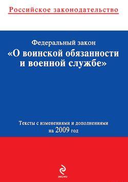 Федеральный закон «О воинской обязанности и военной службе». Текст с изменениями и дополнениями на 2009 год