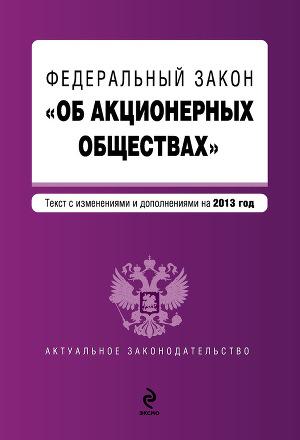 Федеральный закон «Об акционерных обществах». Текст с изменениями и дополнениями на 2013 год