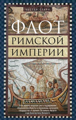 Флот Римской империи [Роль военно-морских сил в поддержании обороноспособности и сохранении античного государства со времен Октавиана Августа и до Константина Великого]