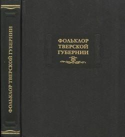 Фольклор Тверской губернии: Сборник Ю. М. Соколова и М. И. Рожновой. 1919-1926 гг