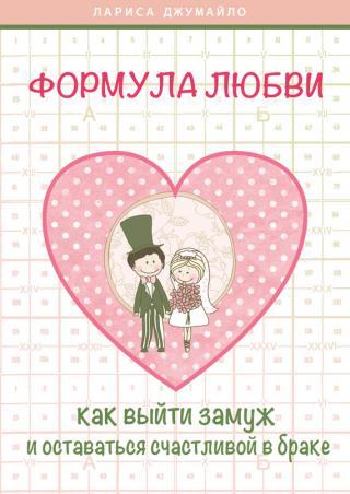 Формула любви. Как удачно выйти замуж и оставаться счастливой в браке