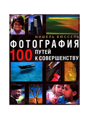 Фотография. 100 путей к совершенству (ЛП)