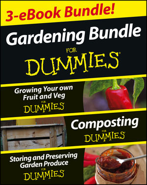 Gardening For Dummies® Three e-book Bundle: Growing Your Own Fruit and Veg For Dummies®, Composting For Dummies® and Storing and Preserving Garden Produce For Dummies®