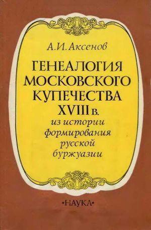 Генеалогия московского купечества XVIII в. (Из истории формирования русской буржуазии)