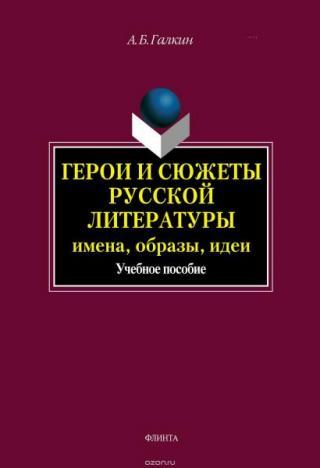 Герои и сюжеты русской литературы: имена, образы, идеи [Учебное пособие]