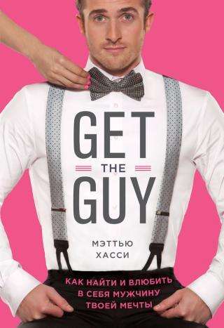 Get the Guy. Как найти и влюбить в себя мужчину твоей мечты