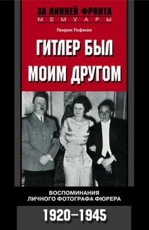 Гитлер был моим другом. Воспоминания личного фотографа фюрера. 1920-1945 [litres]