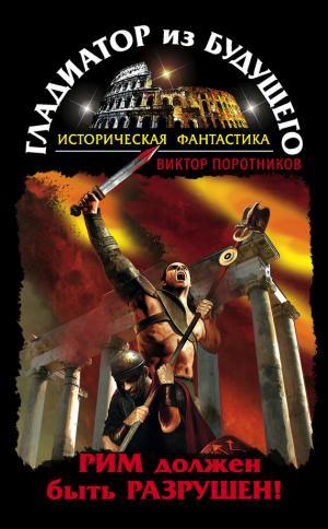 Гладиатор из будущего. Рим должен быть разрушен!