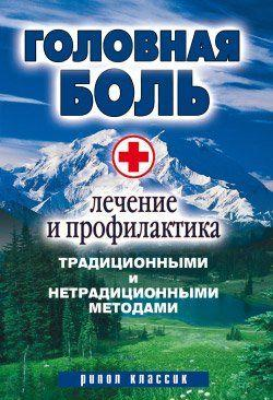 Головная боль. Лечение и профилактика традиционными и нетрадиционными методами
