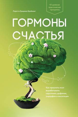 Гормоны счастья. Как приучить мозг вырабатывать серотонин, дофамин, эндорфин и окситоцин