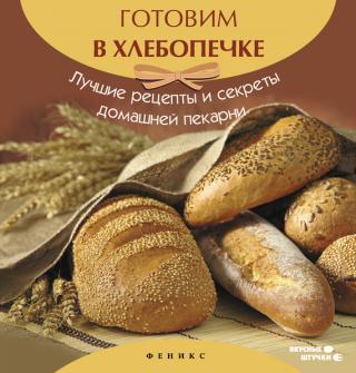 Готовим в хлебопечке. Лучшие рецепты и секреты домашней пекарни