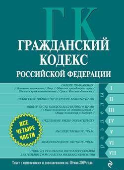 Гражданский кодекс Российской Федерации. Части первая, вторая, третья и четвертая. Текст с изменениями и дополнениями на 10 мая 2009 года