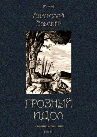Грозный идол, или Строители ада на Земле. Собрание сочинений. Том III