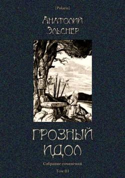 Грозный идол, или Строители ада на Земле (Собрание сочинений. Т. III)