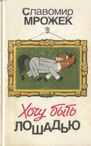 Хочу быть лошадью: Сатирические рассказы и пьесы