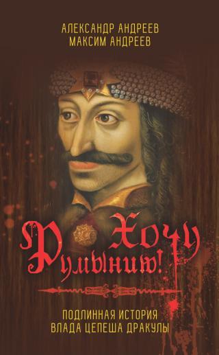Хочу Румынию! Подлинная история Влада Цепеша Дракулы