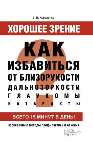 Хорошее зрение. Как избавиться от близорукости, дальнозоркости, глаукомы, катаракты