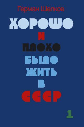 Хорошо и плохо было жить в СССР. Книга первая