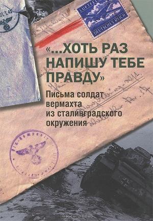 """""""...Хоть раз напишу тебе правду"""". Письма солдат вермахта из сталинградского окружения"""