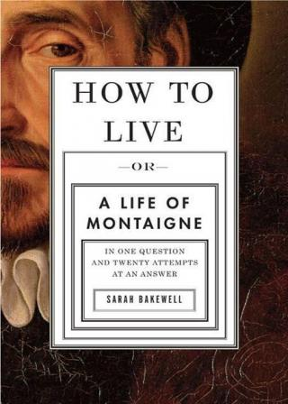 How to Live : A Life of Montaigne in One Question and Twenty Attempts at an Answer
