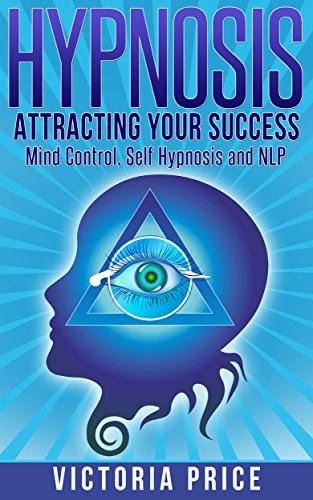 Hypnosis: Attracting Your Success- Mind Control, Self Hypnosis and NLP