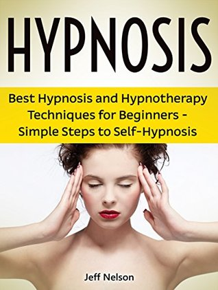 Hypnosis: Best Hypnosis and Hypnotherapy Techniques for Beginners - Simple Steps to Self-Hypnosis