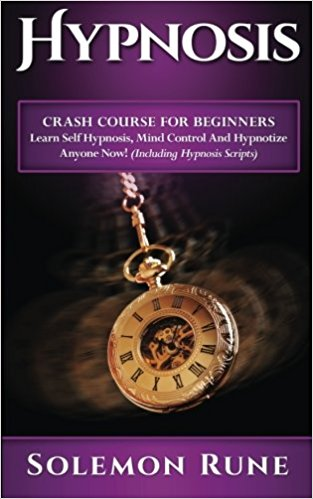HYPNOSIS: Crash Course For Beginners - Learn Self Hypnosis, Mind Control And Hypnotize Anyone Now!