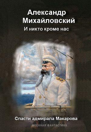 И никто, кроме нас. Спасти адмирала Макарова.
