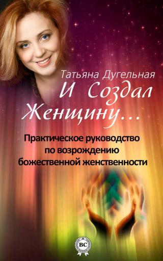 И создал Женщину… Практическое руководство по возрождению божественной женственности