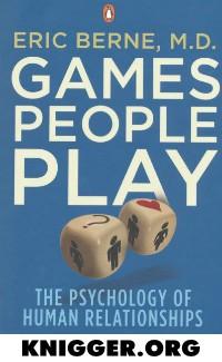 Игры, в которые играют люди. (Психология человеческих взаимоотношений)