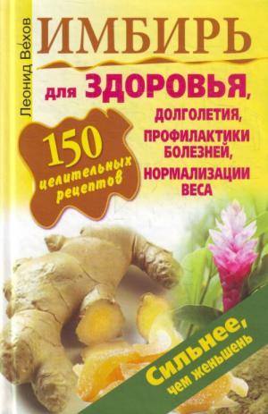 Имбирь. 150 целительных рецептов для здоровья, долголетия, профилактики болезней, нормализации веса