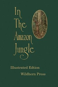 In the Amazon Jungle : Adventures in Remote Parts of the Upper Amazon River, Including a Sojourn Among Cannibal Indians