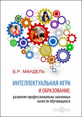Интеллектуальная игра и образование. Развитие профессионально значимых качеств обучающихся