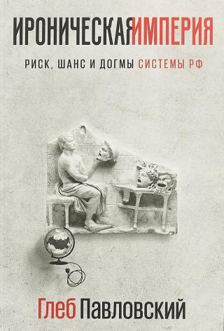 Ироническая империя: Риск, шанс и догмы Системы РФ