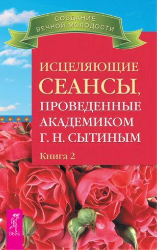 Исцеляющие сеансы, проведенные академиком Г. Н. Сытиным. Книга 2