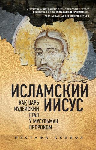Исламский Иисус. Как Царь Иудейский стал у мусульман пророком [litres]