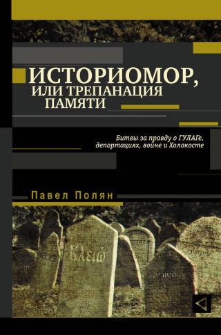 Историмор, или Трепанация памяти. Битвы за правду о ГУЛАГе, депортациях, войне и Холокосте