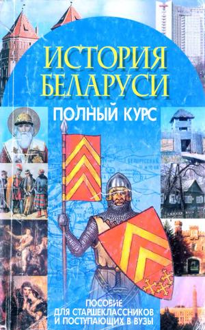 История Беларуси: Полный курс. Пособие для старшеклассников и поступающих в ВУЗы