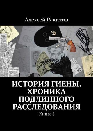 История Гиены. Хроника подлинного расследования. Книга 1