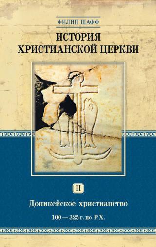 История христианской церкви. Том II. Доникейское христианство. 100-325 г. по Р. Х.
