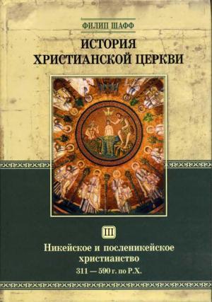 История Христианской Церкви Tом III Никейское и посленикейское христианство От Константина Великого до Григория Великого 311 — 590 г. по Р. Х.